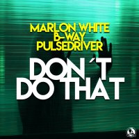 Marlon White feat. B-Way & Pulsedriver - Don't Do That