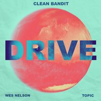 Clean Bandit & Topic feat. Wes Nelson - Drive (Topic Vip Remix)